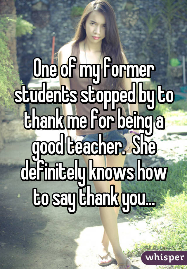 One of my former students stopped by to thank me for being a good teacher.  She definitely knows how to say thank you...