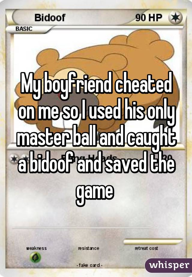 My boyfriend cheated on me so I used his only master ball and caught a bidoof and saved the game