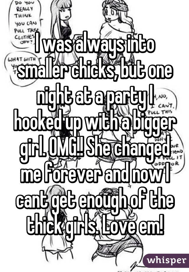 I was always into smaller chicks, but one night at a party I hooked up with a bigger girl. OMG!! She changed me forever and now I cant get enough of the thick girls. Love em!
