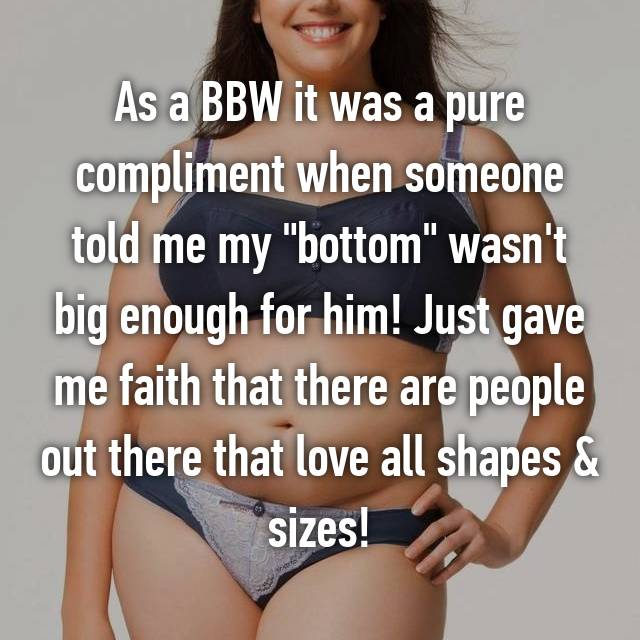 "As a BBW it was a pure compliment when someone told me my ""bottom"" wasn't big enough for him! Just gave me faith that there are people out there that love all shapes & sizes!"