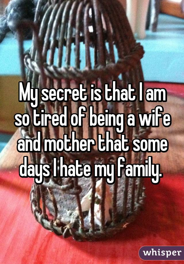 My secret is that I am so tired of being a wife and mother that some days I hate my family.