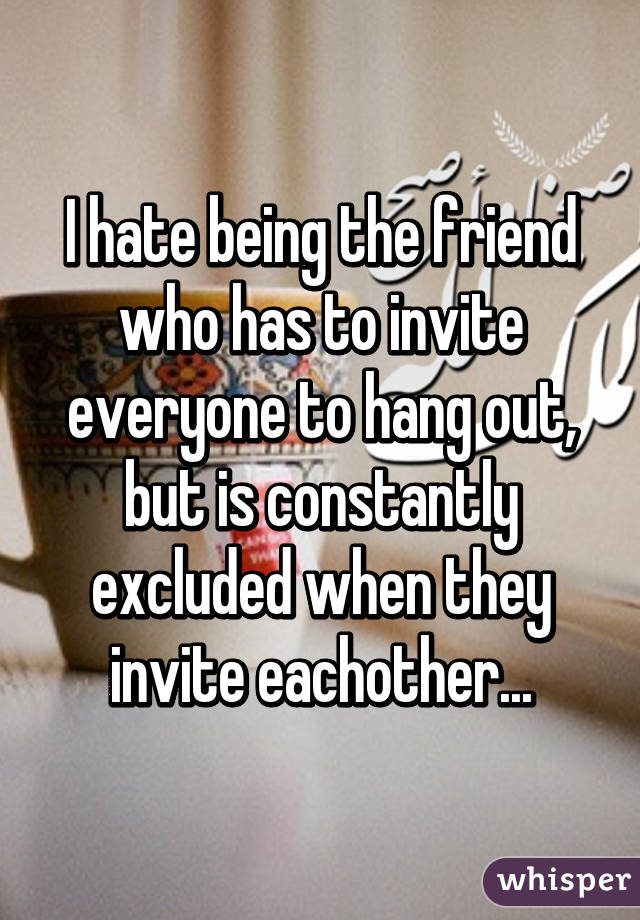 I hate being the friend who has to invite everyone to hang out, but is constantly excluded when they invite eachother...