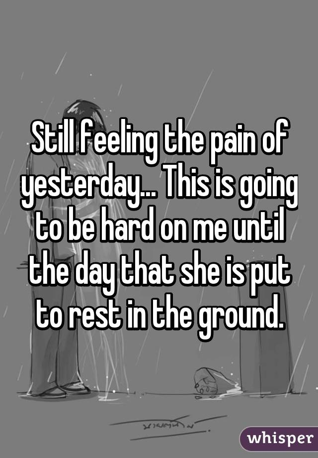 Still feeling the pain of yesterday... This is going to be hard on me until the day that she is put to rest in the ground.