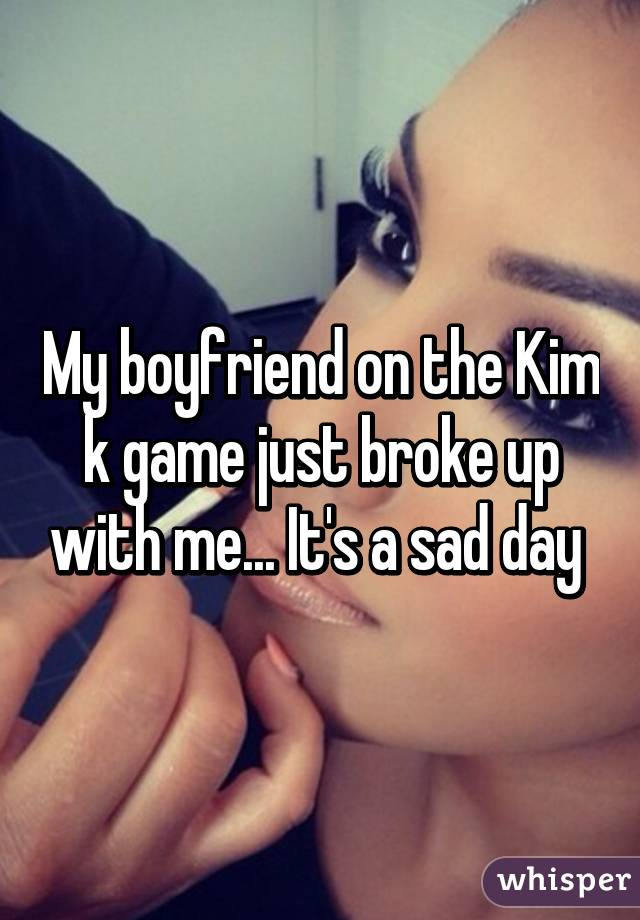 My boyfriend on the Kim k game just broke up with me... It's a sad day