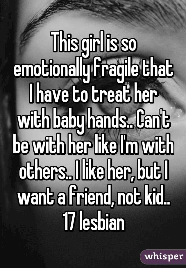 This girl is so emotionally fragile that I have to treat her with baby hands.. Can't be with her like I'm with others.. I like her, but I want a friend, not kid.. 17 lesbian