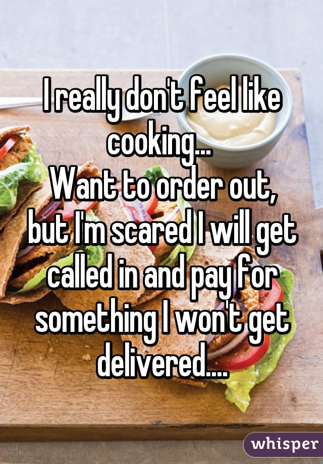 I really don't feel like cooking...  Want to order out, but I'm scared I will get called in and pay for something I won't get delivered....