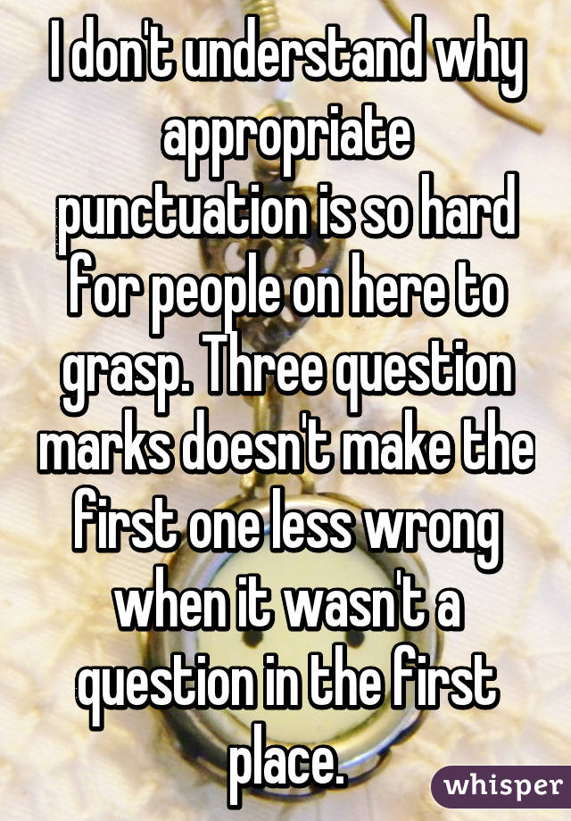 I don't understand why appropriate punctuation is so hard for people on here to grasp. Three question marks doesn't make the first one less wrong when it wasn't a question in the first place.