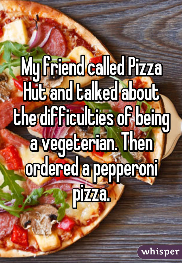My friend called Pizza Hut and talked about the difficulties of being a vegeterian. Then ordered a pepperoni pizza.