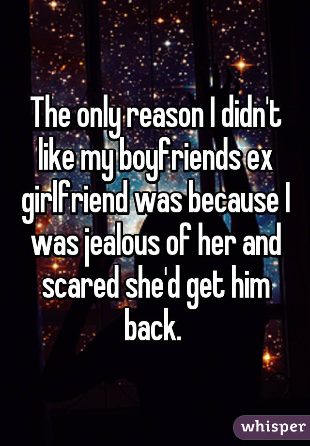 The only reason I didn't like my boyfriends ex girlfriend was because I was jealous of her and scared she'd get him back.