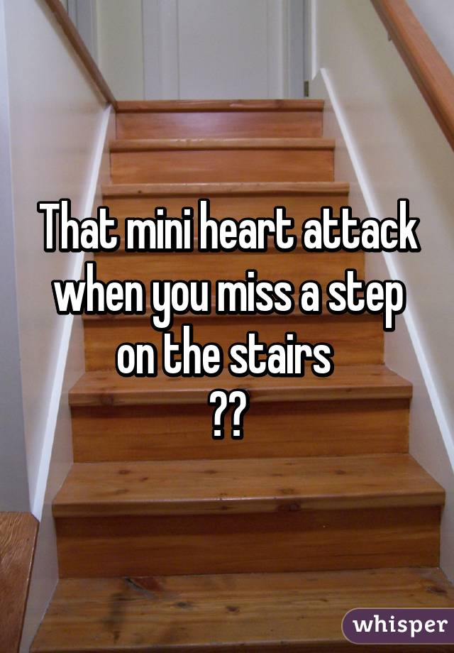 That mini heart attack when you miss a step on the stairs  😦💔