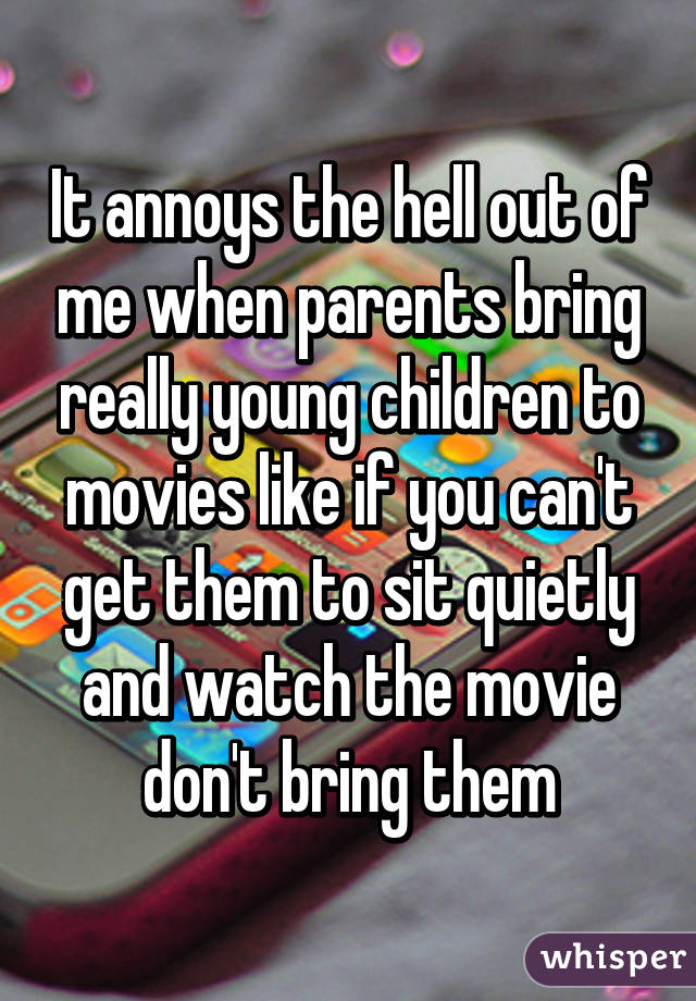 It annoys the hell out of me when parents bring really young children to movies like if you can't get them to sit quietly and watch the movie don't bring them