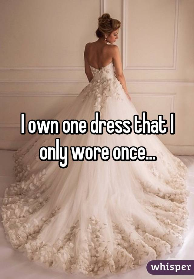 I own one dress that I only wore once...