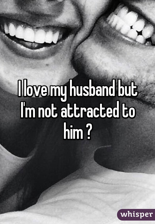 I love my husband but I'm not attracted to him 😔