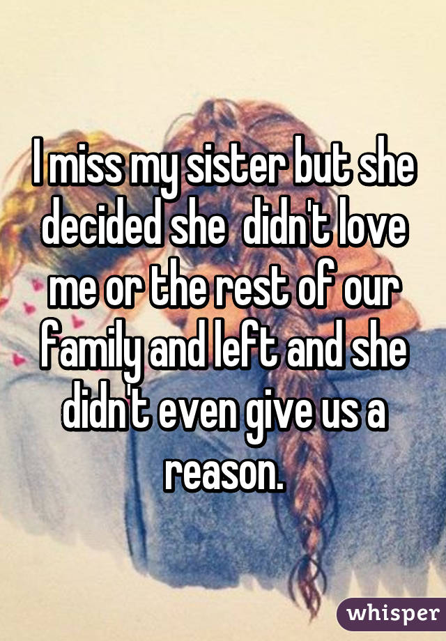 I miss my sister but she decided she  didn't love me or the rest of our family and left and she didn't even give us a reason.