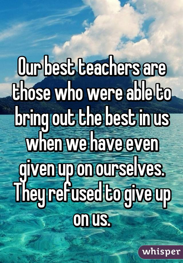 Our best teachers are those who were able to bring out the best in us when we have even given up on ourselves. They refused to give up on us.