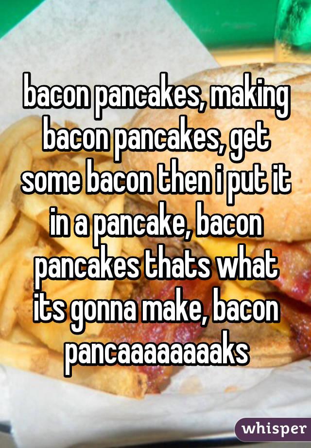 bacon pancakes, making bacon pancakes, get some bacon then i put it in a pancake, bacon pancakes thats what its gonna make, bacon pancaaaaaaaaks