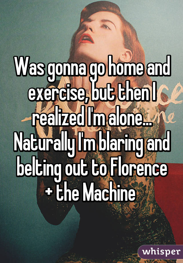 Was gonna go home and exercise, but then I realized I'm alone... Naturally I'm blaring and belting out to Florence + the Machine