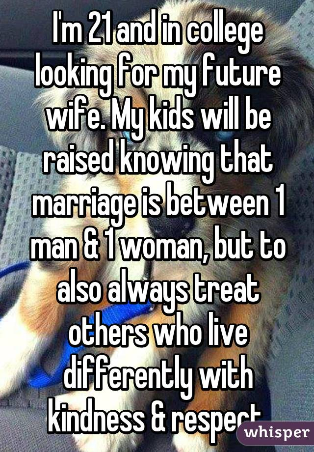 I'm 21 and in college looking for my future wife. My kids will be raised knowing that marriage is between 1 man & 1 woman, but to also always treat others who live differently with kindness & respect.