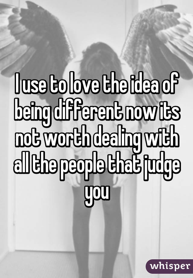 I use to love the idea of being different now its not worth dealing with all the people that judge you