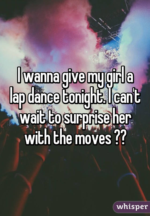 I wanna give my girl a lap dance tonight. I can't wait to surprise her with the moves 😍😘