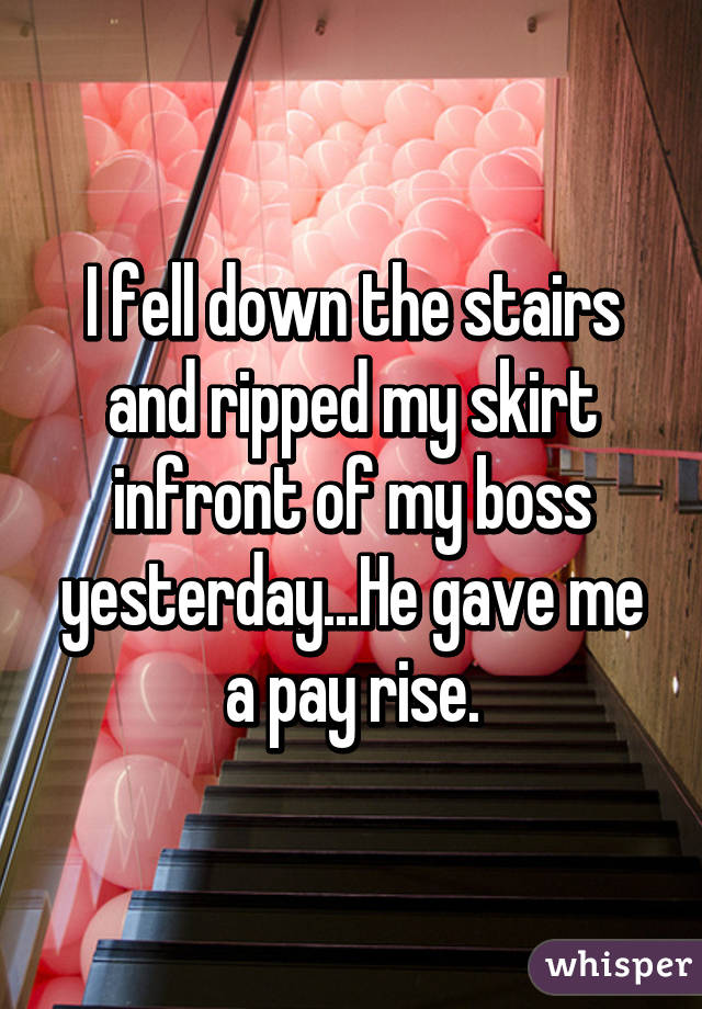 I fell down the stairs and ripped my skirt infront of my boss yesterday...He gave me a pay rise.