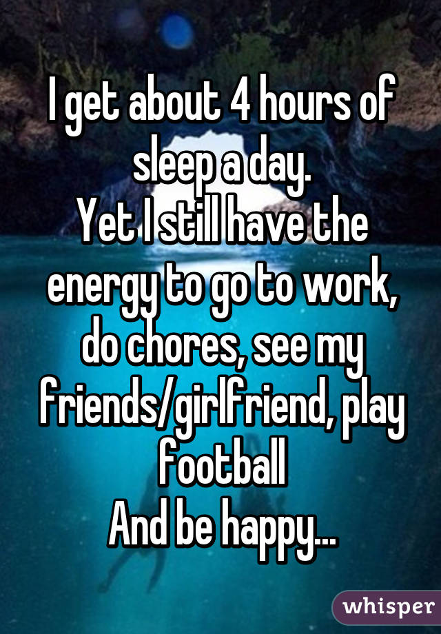 I get about 4 hours of sleep a day. Yet I still have the energy to go to work, do chores, see my friends/girlfriend, play football And be happy...