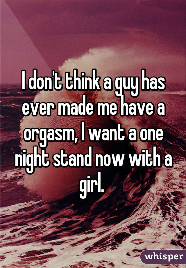 I don't think a guy has ever made me have a orgasm, I want a one night stand now with a girl.