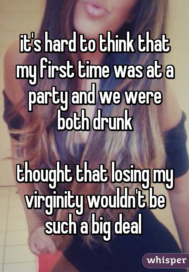 it's hard to think that my first time was at a party and we were both drunk  thought that losing my virginity wouldn't be such a big deal