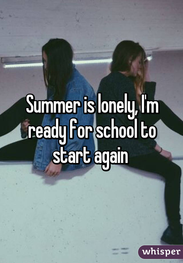 Summer is lonely, I'm ready for school to start again
