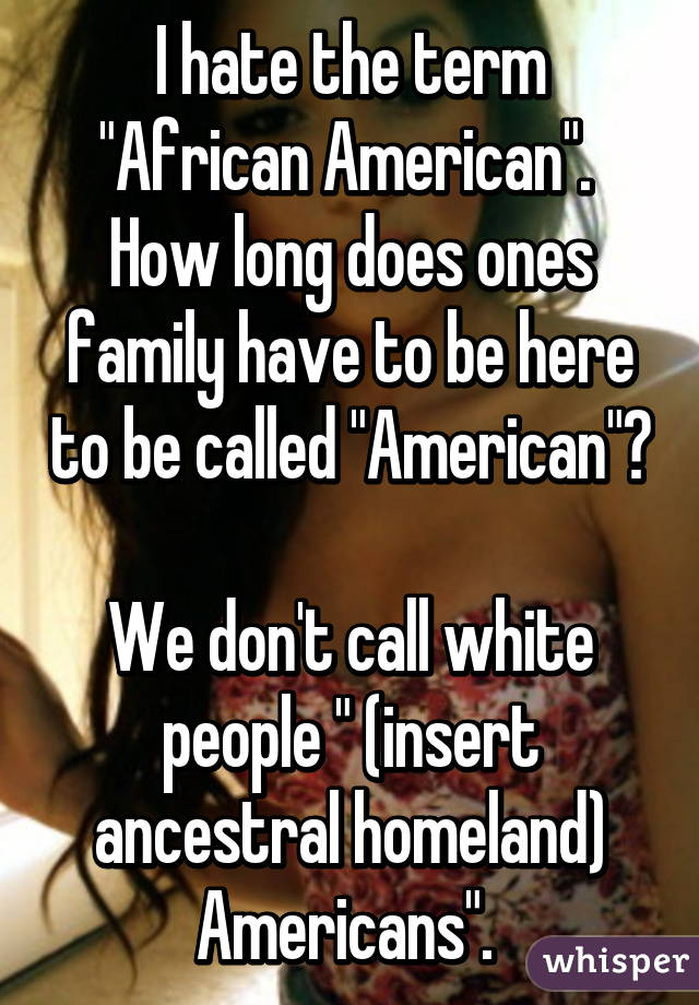 """I hate the term """"African American"""".  How long does ones family have to be here to be called """"American""""?  We don't call white people """" (insert ancestral homeland) Americans""""."""