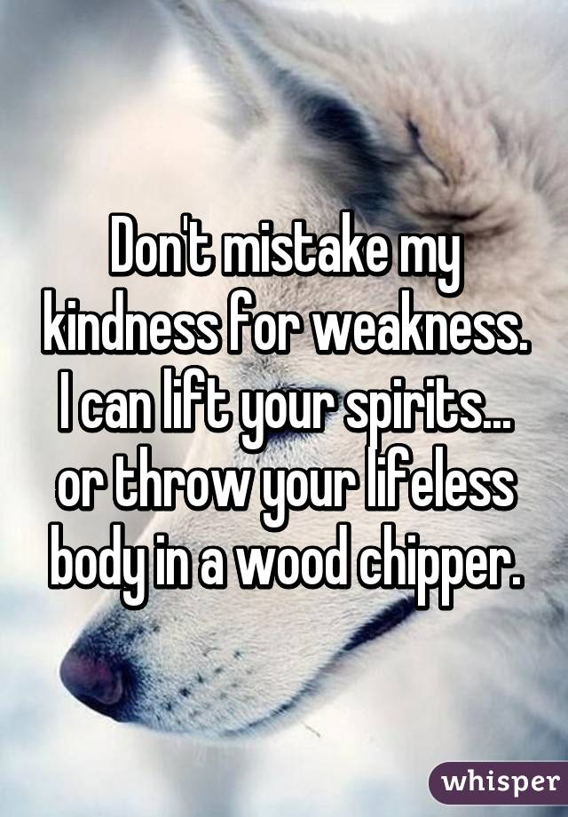 Don't mistake my kindness for weakness. I can lift your spirits... or throw your lifeless body in a wood chipper.