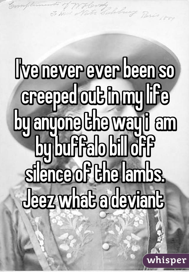 I've never ever been so creeped out in my life by anyone the way i  am by buffalo bill off silence of the lambs. Jeez what a deviant