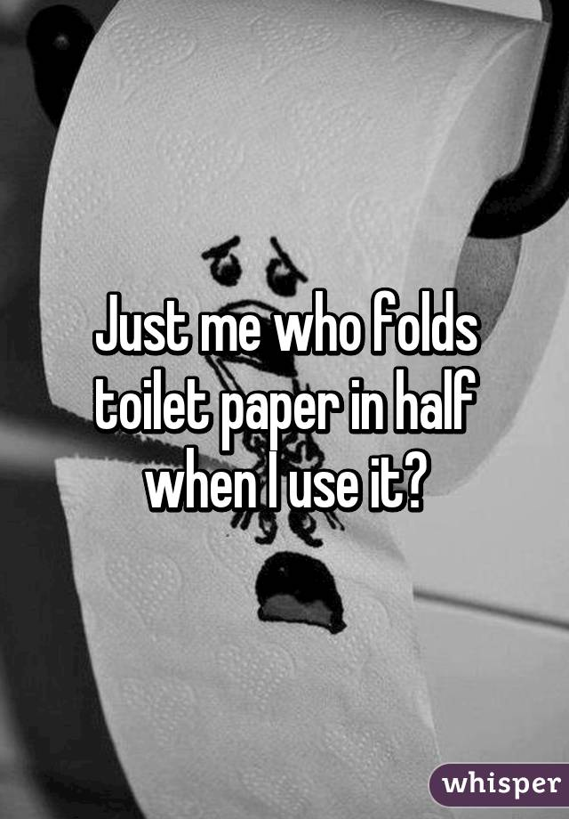 Just me who folds toilet paper in half when I use it?