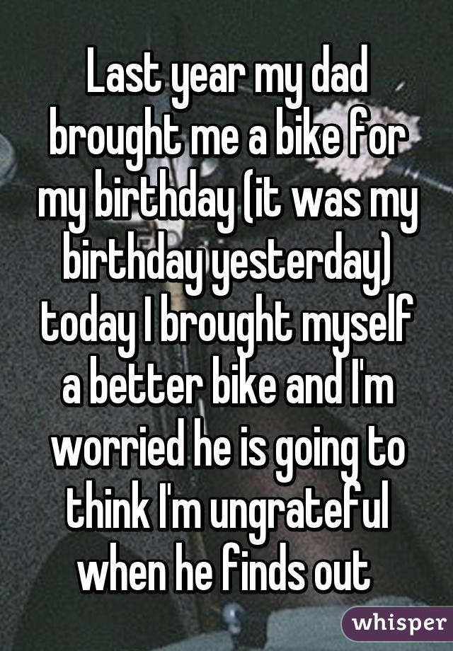 Last year my dad brought me a bike for my birthday (it was my birthday yesterday) today I brought myself a better bike and I'm worried he is going to think I'm ungrateful when he finds out