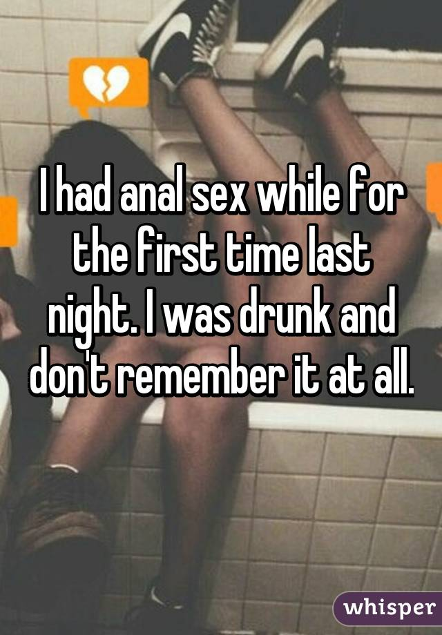 I had anal sex while for the first time last night. I was drunk and don't remember it at all.