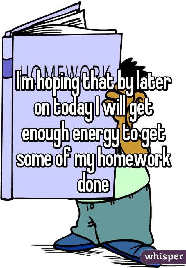 I'm hoping that by later on today I will get enough energy to get some of my homework done