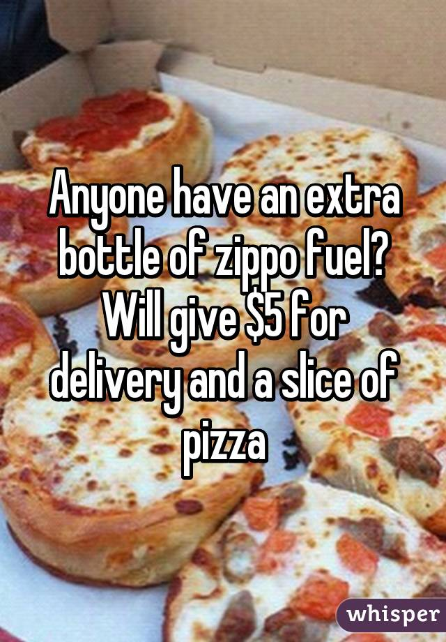 Anyone have an extra bottle of zippo fuel? Will give $5 for delivery and a slice of pizza
