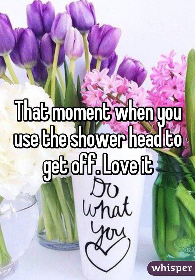moment when you use the shower head to get off. Love it