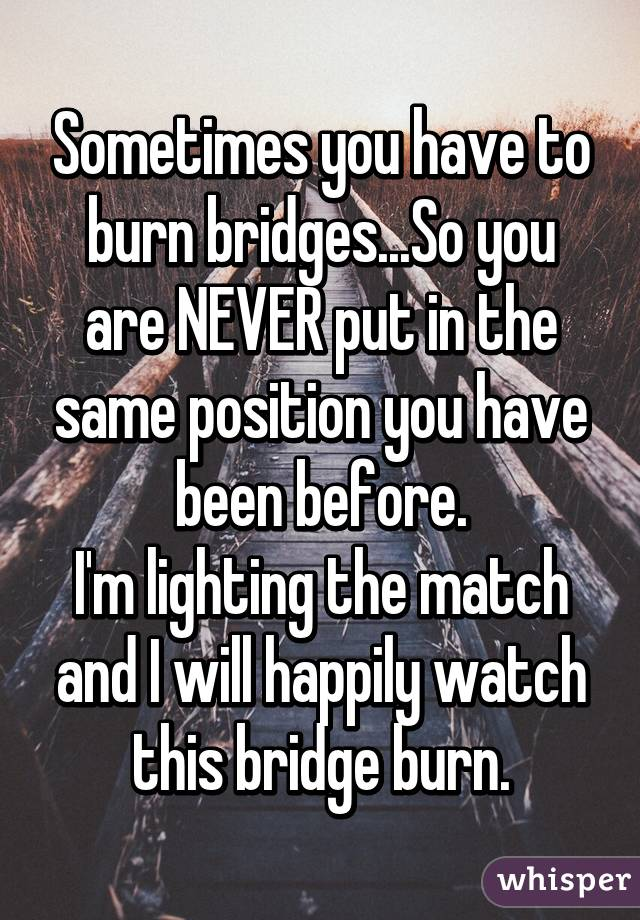Sometimes you have to burn bridges...So you are NEVER put in the same position you have been before. I'm lighting the match and I will happily watch this bridge burn.