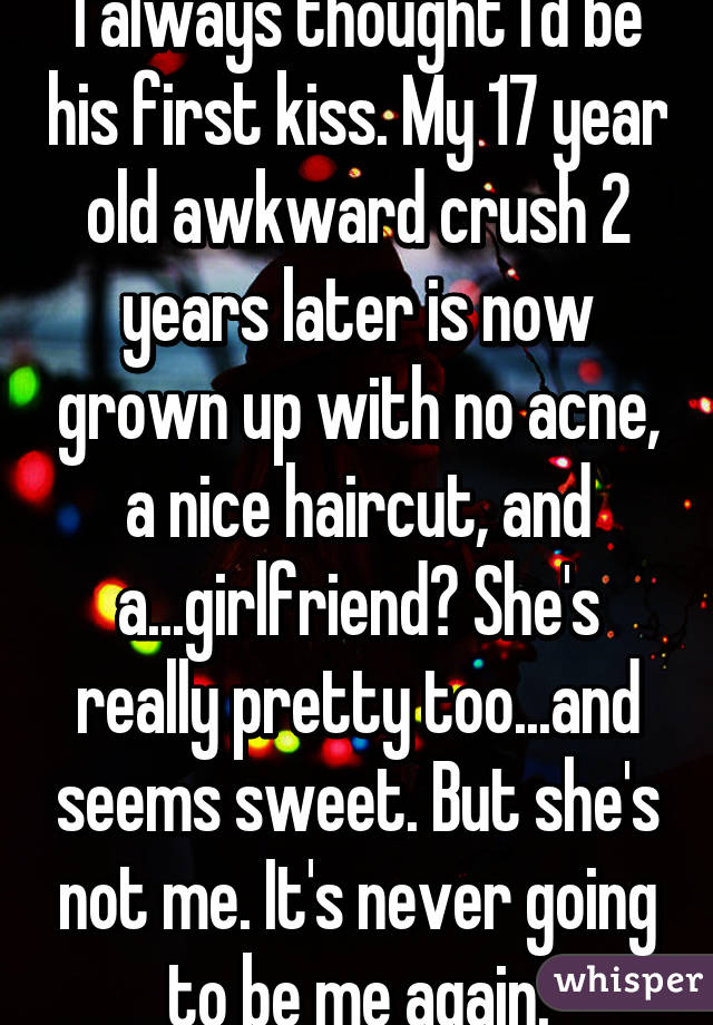 I always thought I'd be his first kiss. My 17 year old awkward crush 2 years later is now grown up with no acne, a nice haircut, and a...girlfriend? She's really pretty too...and seems sweet. But she's not me. It's never going to be me again.