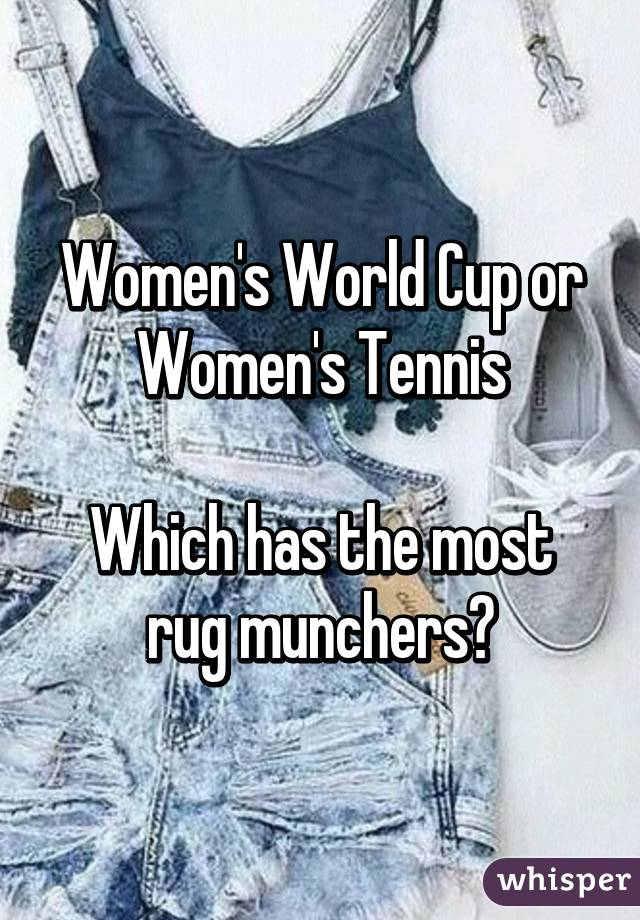 Nice Womenu0027s World Cup Or Womenu0027s Tennis Which Has The Most Rug Munchers?