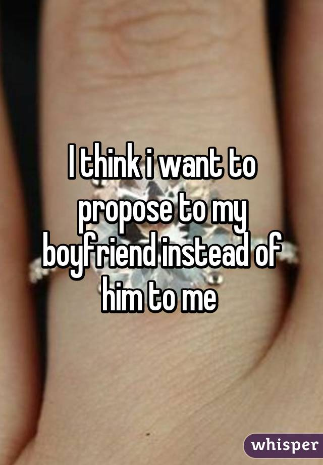 I think i want to propose to my boyfriend instead of him to me