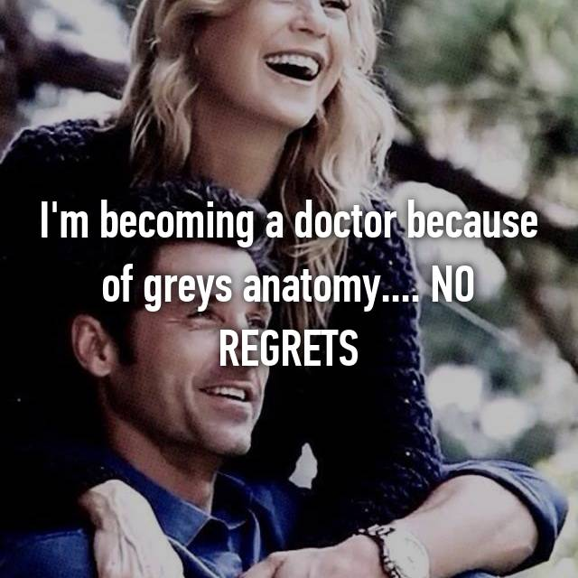 I'm becoming a doctor because of greys anatomy.... NO REGRETS