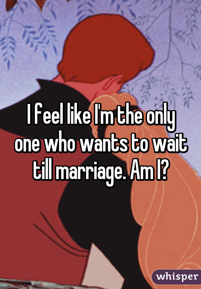 I feel like I'm the only one who wants to wait till marriage. Am I?