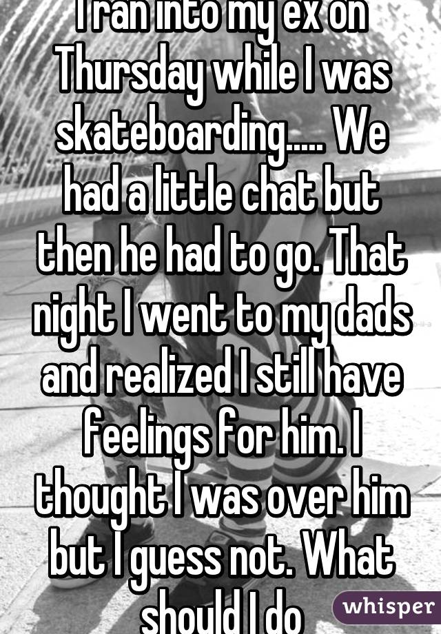 I ran into my ex on Thursday while I was skateboarding..... We had a little chat but then he had to go. That night I went to my dads and realized I still have feelings for him. I thought I was over him but I guess not. What should I do