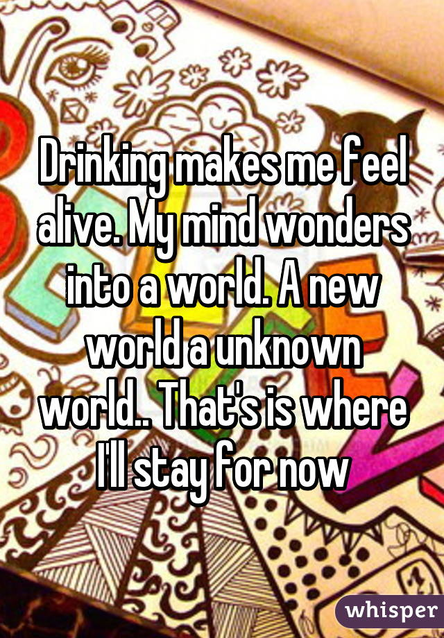 Drinking makes me feel alive. My mind wonders into a world. A new world a unknown world.. That's is where I'll stay for now