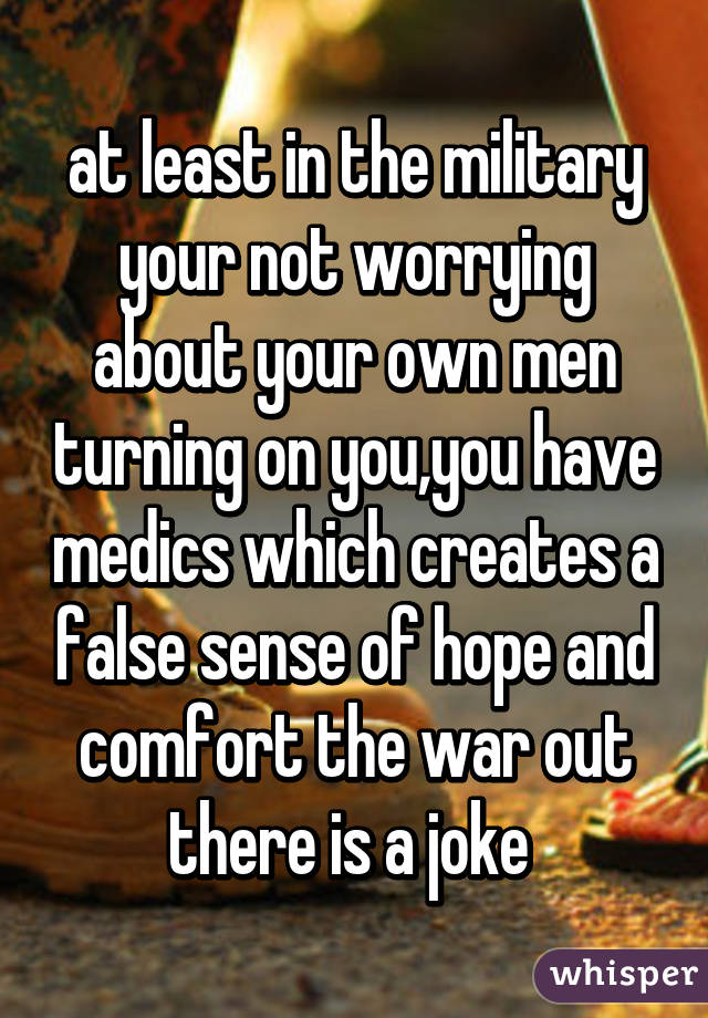 at least in the military your not worrying about your own men turning on you,you have medics which creates a false sense of hope and comfort the war out there is a joke