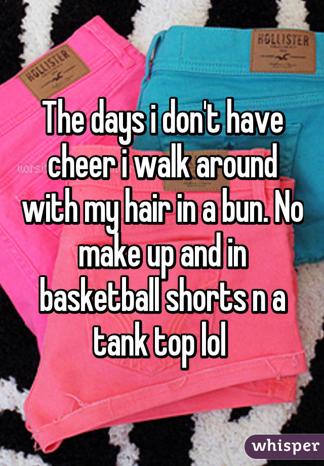 The days i don't have cheer i walk around with my hair in a bun. No make up and in basketball shorts n a tank top lol