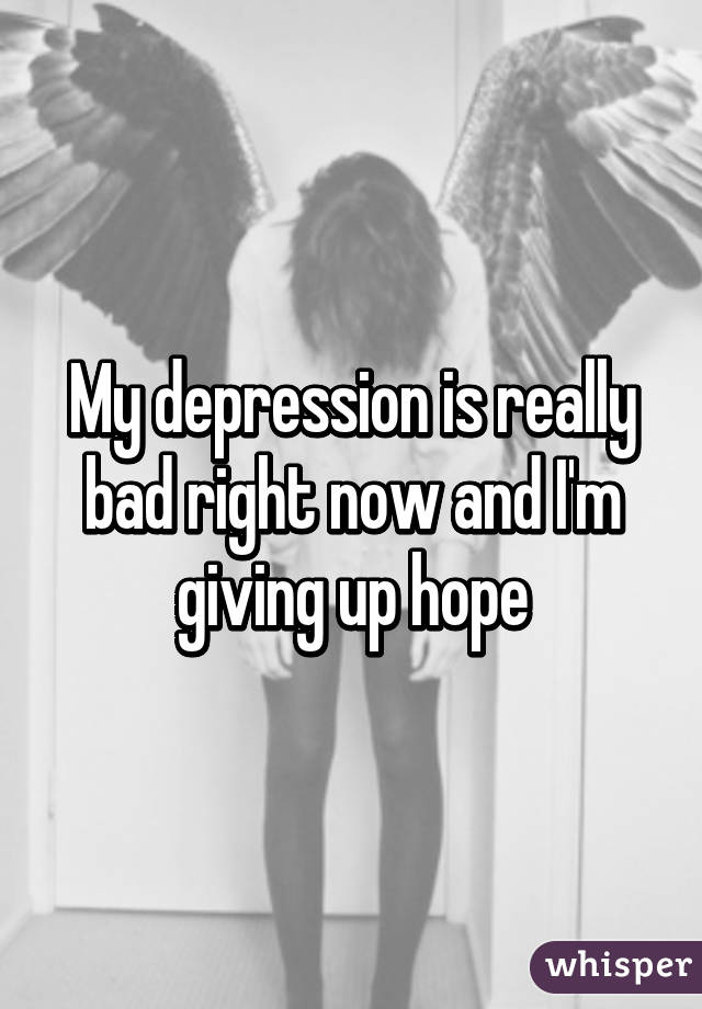 My depression is really bad right now and I'm giving up hope