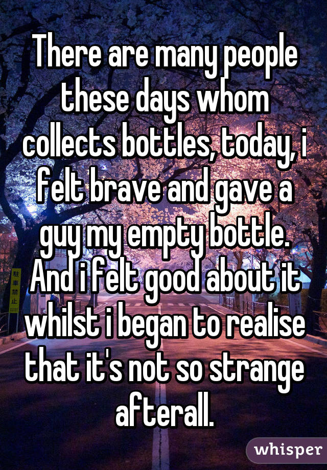There are many people these days whom collects bottles, today, i felt brave and gave a guy my empty bottle. And i felt good about it whilst i began to realise that it's not so strange afterall.